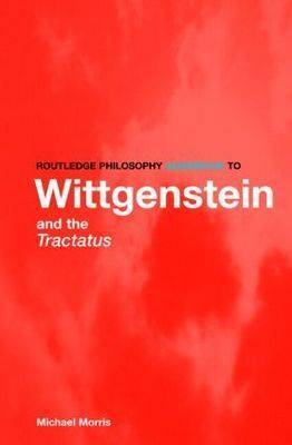 Routledge Philosophy GuideBook to Wittgenstein and the Tractatus by Michael Morris