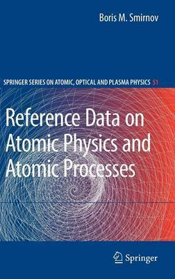 Reference Data on Atomic Physics and Atomic Processes by Boris M Smirnov