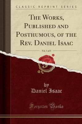 The Works, Published and Posthumous, of the Rev. Daniel Isaac, Vol. 1 of 3 (Classic Reprint) by Daniel Isaac