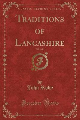 Traditions of Lancashire, Vol. 1 of 2 (Classic Reprint) by John Roby