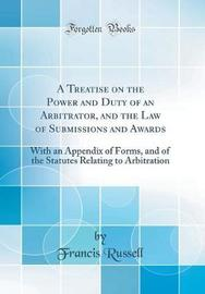 A Treatise on the Power and Duty of an Arbitrator, and the Law of Submissions and Awards by Francis Russell