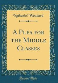 A Plea for the Middle Classes (Classic Reprint) by Nathaniel Woodard image