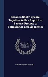 Bacon Is Shake-Speare. Together with a Reprint of Bacon's Promus of Formularies and Elegancies by Edwin Durning-Lawrence