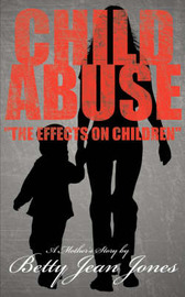 Child Abuse the Effects on Children: A Mother's Story by Betty Jean Jones image