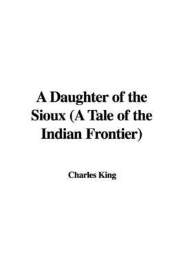 A Daughter of the Sioux (a Tale of the Indian Frontier) by Charles King image