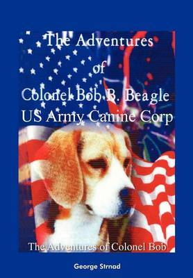 Thge Adventures of Colonel Bob B. Beagle US Army Canine Corp by George J. Strnad image