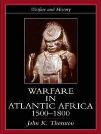 Warfare in Atlantic Africa, 1500-1800 by John K. Thornton