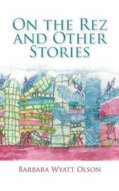 On the Rez and Other Stories by Barbara Wyatt Olson