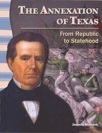 The Annexation of Texas: From Republic to Statehood by Joanne Mattern