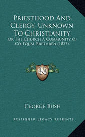 Priesthood and Clergy, Unknown to Christianity: Or the Church a Community of Co-Equal Brethren (1857) by Former George Bush