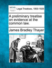 A Preliminary Treatise on Evidence at the Common Law. by James Bradley Thayer