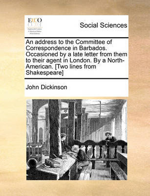 An Address to the Committee of Correspondence in Barbados. Occasioned by a Late Letter from Them to Their Agent in London. by a North-American. [Two by John Dickinson
