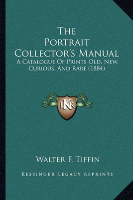 The Portrait Collector's Manual: A Catalogue of Prints Old, New, Curious, and Rare (1884) by Walter F Tiffin