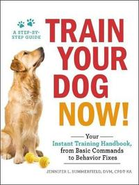Train Your Dog Now!: Your Instant Training Handbook, from Basic Commandsto Behavior Fixes by Jennifer L. Summerfield