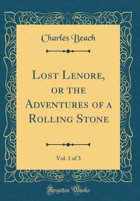 Lost Lenore, or the Adventures of a Rolling Stone, Vol. 1 of 3 (Classic Reprint) by Charles Beach image
