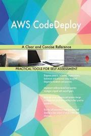 Aws Codedeploy a Clear and Concise Reference by Gerardus Blokdyk