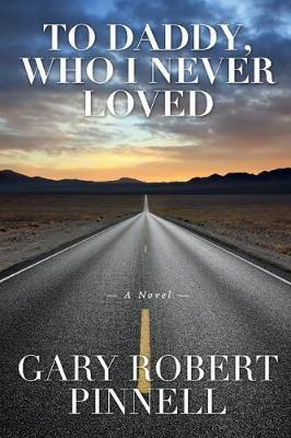 To Daddy, Who I Never Loved by Gary Robert Pinnell