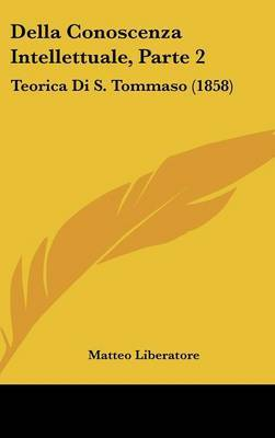 Della Conoscenza Intellettuale, Parte 2: Teorica Di S. Tommaso (1858) by Matteo Liberatore image