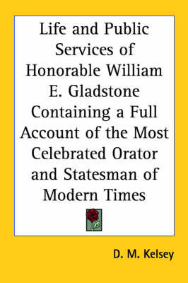 Life and Public Services of Honorable William E. Gladstone Containing a Full Account of the Most Celebrated Orator and Statesman of Modern Times by D.M. Kelsey