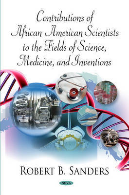 Contributions of African American Scientists to the Fields of Science, Medicine and Inventions by Robert B. Sanders
