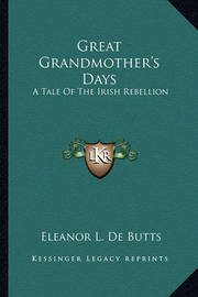 Great Grandmother's Days: A Tale of the Irish Rebellion by Eleanor L De Butts