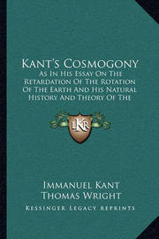Kant's Cosmogony: As in His Essay on the Retardation of the Rotation of the Earth and His Natural History and Theory of the Heavens (1900) by Immanuel Kant