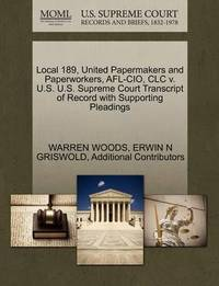 Local 189, United Papermakers and Paperworkers, AFL-CIO, CLC V. U.S. U.S. Supreme Court Transcript of Record with Supporting Pleadings by Warren Woods