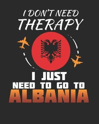 I Don't Need Therapy I Just Need To Go To Albania by Maximus Designs
