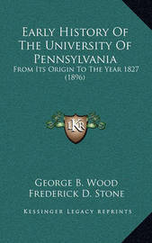 Early History of the University of Pennsylvania Early History of the University of Pennsylvania: From Its Origin to the Year 1827 (1896) from Its Origin to the Year 1827 (1896) by George B Wood