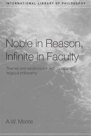 Noble in Reason, Infinite in Faculty by A.W.Moore