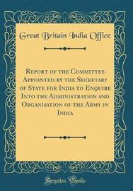 Report of the Committee Appointed by the Secretary of State for India to Enquire Into the Administration and Organisation of the Army in India (Classic Reprint) by Great Britain India Office image