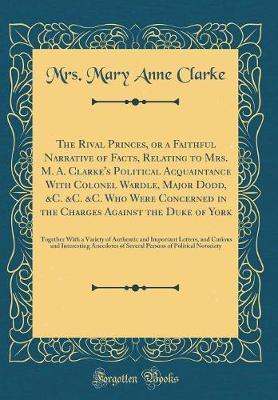 The Rival Princes, or a Faithful Narrative of Facts, Relating to Mrs. M. A. Clarke's Political Acquaintance with Colonel Wardle, Major Dodd, &C. &C. &C. Who Were Concerned in the Charges Against the Duke of York by Mrs Mary Anne Clarke