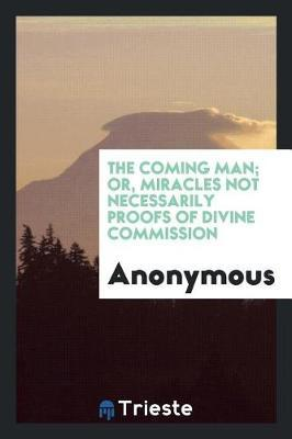 The Coming Man; Or, Miracles Not Necessarily Proofs of Divine Commission by * Anonymous