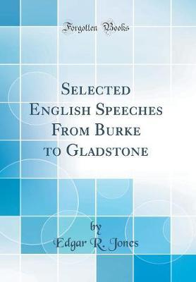 Selected English Speeches from Burke to Gladstone (Classic Reprint) by Edgar R. Jones