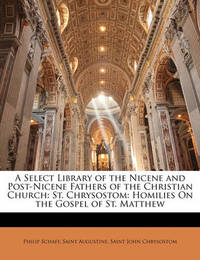 A Select Library of the Nicene and Post-Nicene Fathers of the Christian Church: St. Chrysostom: Homilies on the Gospel of St. Matthew by Archbishop St John Chrysostomos