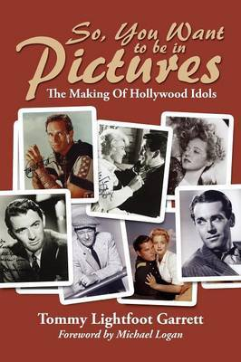 So, You Want to Be in Pictures: The Making of Hollywood Idols by Tommy Lightfoot Garrett image