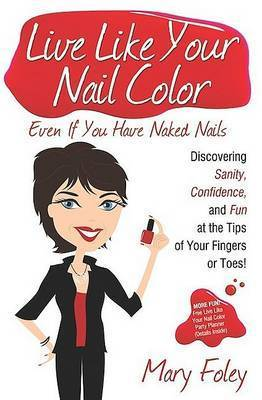 Live Like Your Nail Color, Even If You Have Naked Nails: Discovering Sanity, Confidence, and Fun at the Tips of Your Fingers or Toes! by Mary Foley