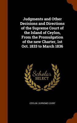 Judgments and Other Decisions and Directions of the Supreme Court of the Island of Ceylon, from the Promulgation of the New Charter, 1st Oct. 1833 to March 1836