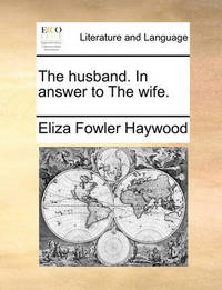 The Husband. in Answer to the Wife. by Eliza Fowler Haywood