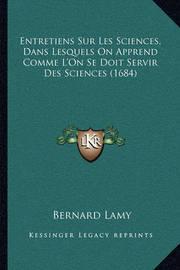 Entretiens Sur Les Sciences, Dans Lesquels on Apprend Comme L'On Se Doit Servir Des Sciences (1684) by Bernard Lamy image