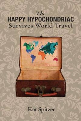 The Happy Hypochondriac Survives World Travel by Kat Spitzer