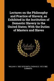 Lectures on the Philosophy and Practice of Slavery, as Exhibited in the Institution of Domestic Slavery in the United States; With the Duties of Masters and Slaves by William A 1802-1870 Smith