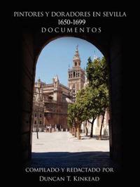 Pintores y Doradores En Sevilla: 1650-1699 Documentos by Duncan T Kinkead image
