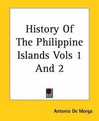 History Of The Philippine Islands Vols 1 And 2 by Antonio De Morga