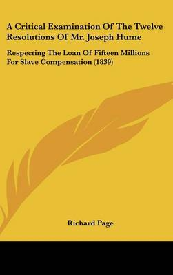 A Critical Examination Of The Twelve Resolutions Of Mr. Joseph Hume: Respecting The Loan Of Fifteen Millions For Slave Compensation (1839) by Richard Page image