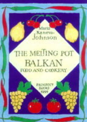 The Melting Pot: Balkan Food and Cookery by Maria Kaneva-Johnson
