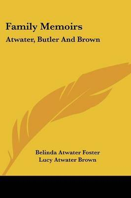 Family Memoirs: Atwater, Butler and Brown by Belinda Atwater Foster