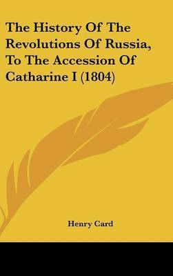 The History Of The Revolutions Of Russia, To The Accession Of Catharine I (1804) by Henry Card