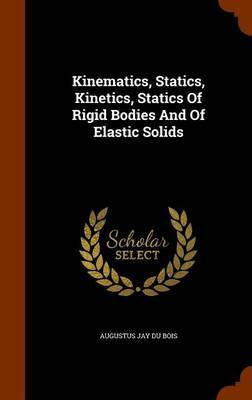 Kinematics, Statics, Kinetics, Statics of Rigid Bodies and of Elastic Solids