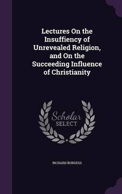Lectures on the Insuffiency of Unrevealed Religion, and on the Succeeding Influence of Christianity by Richard Burgess